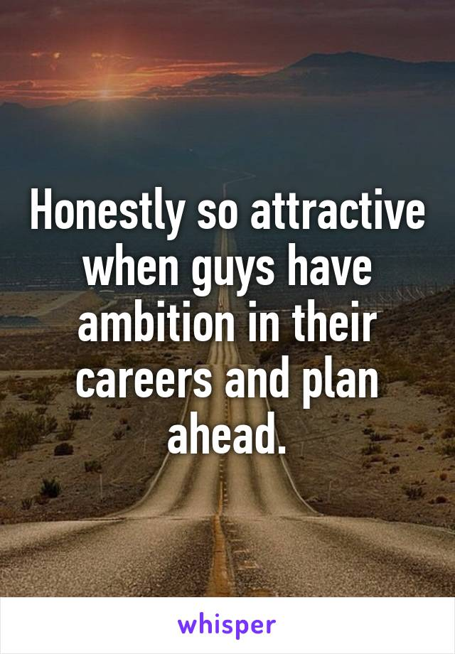 Honestly so attractive when guys have ambition in their careers and plan ahead.