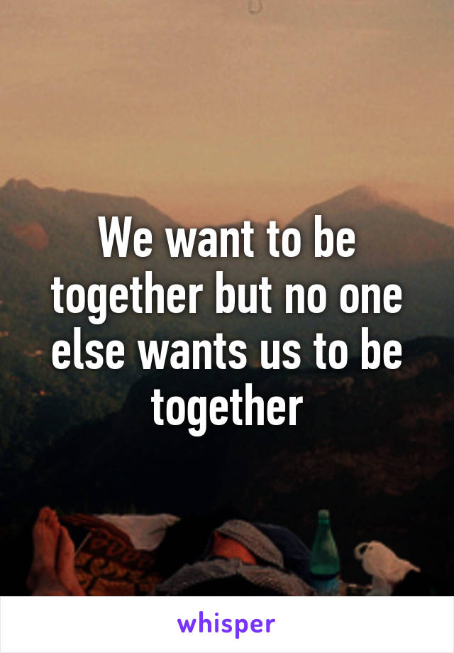 We want to be together but no one else wants us to be together