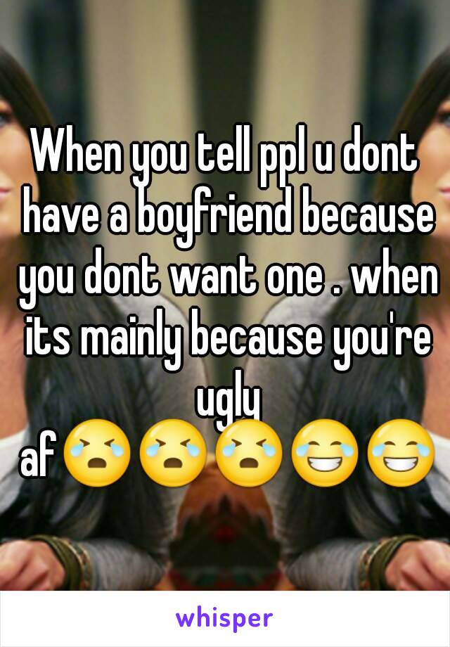 When you tell ppl u dont have a boyfriend because you dont want one . when its mainly because you're ugly af😭😭😭😂😂