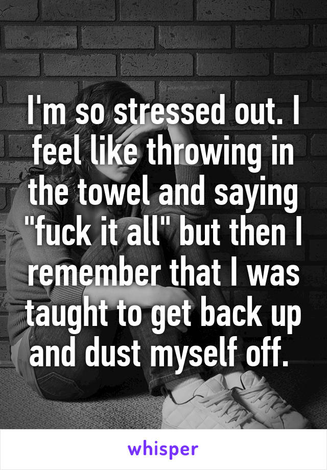 """I'm so stressed out. I feel like throwing in the towel and saying """"fuck it all"""" but then I remember that I was taught to get back up and dust myself off."""