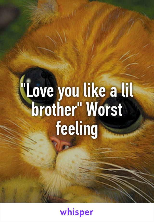 """""""Love you like a lil brother"""" Worst feeling"""