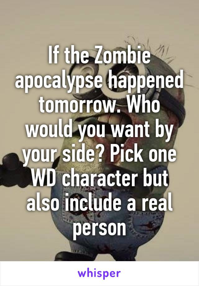 If the Zombie apocalypse happened tomorrow. Who would you want by your side? Pick one WD character but also include a real person