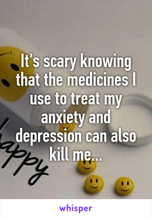 It's scary knowing that the medicines I use to treat my anxiety and depression can also kill me...
