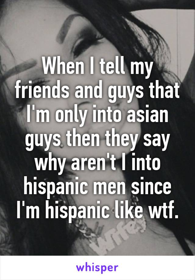 When I tell my friends and guys that I'm only into asian guys then they say why aren't I into hispanic men since I'm hispanic like wtf.
