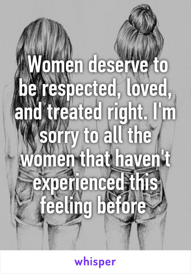 Women deserve to be respected, loved, and treated right. I'm sorry to all the women that haven't experienced this feeling before