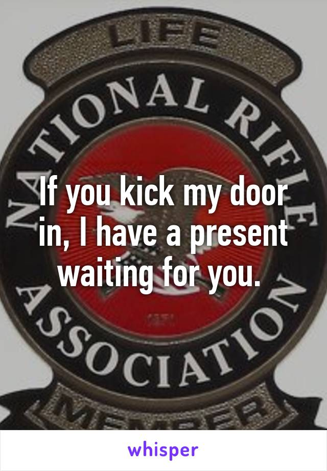 If you kick my door in, I have a present waiting for you.
