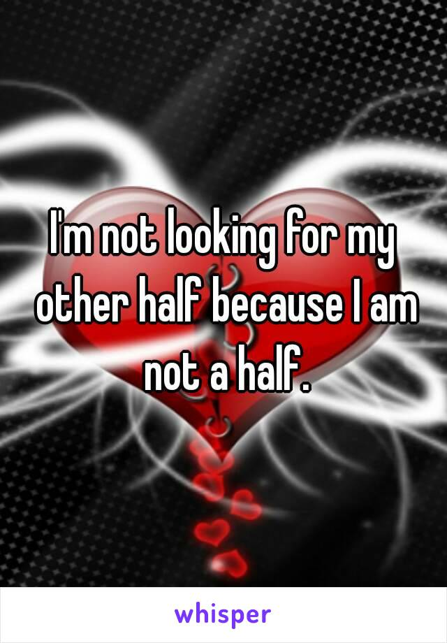 I'm not looking for my other half because I am not a half.