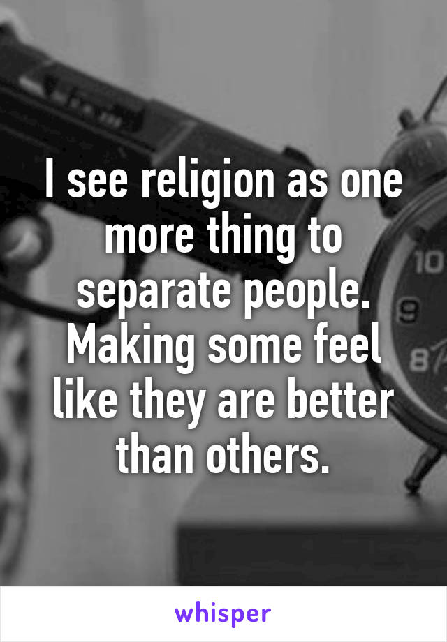 I see religion as one more thing to separate people. Making some feel like they are better than others.