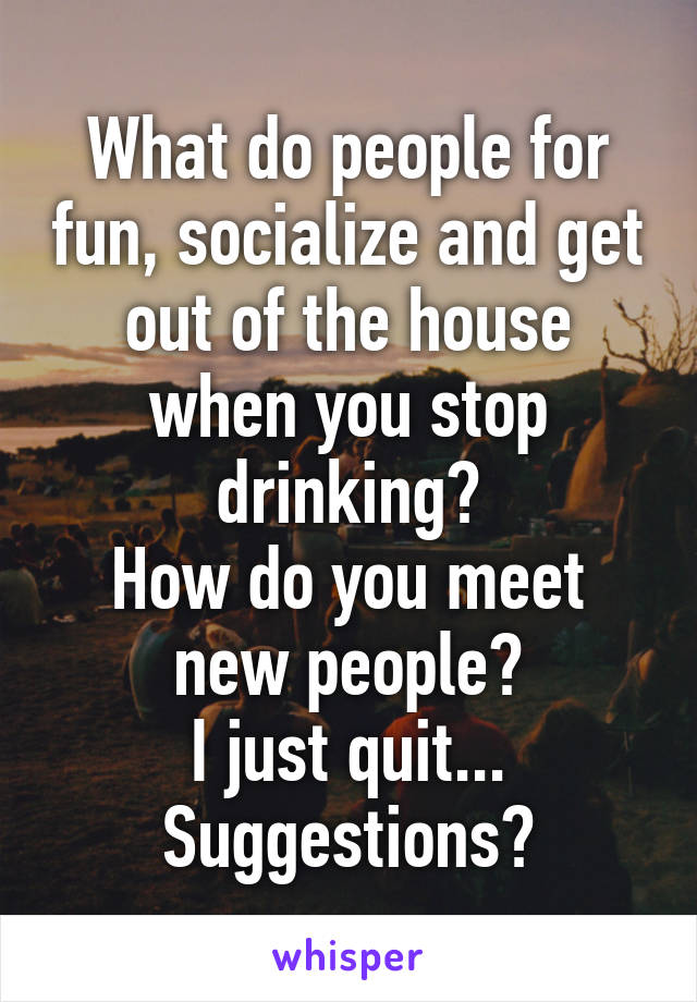 What do people for fun, socialize and get out of the house when you stop drinking? How do you meet new people? I just quit... Suggestions?