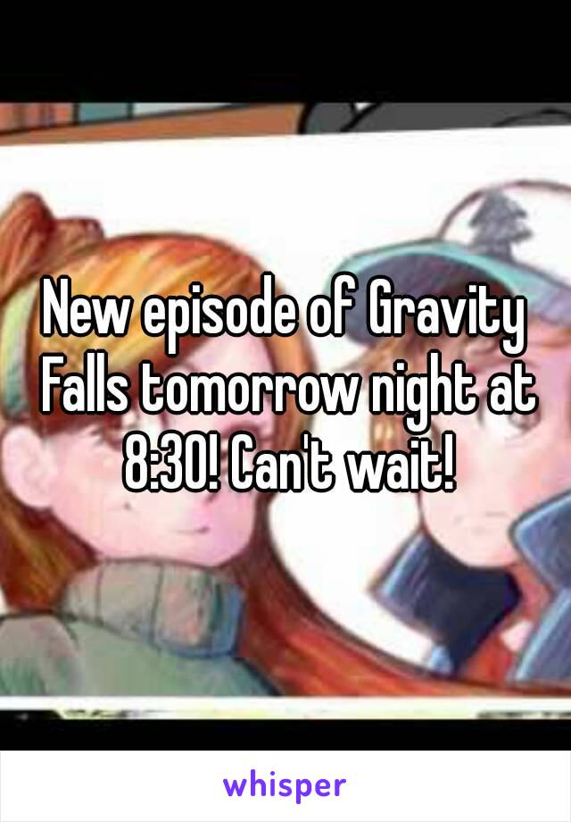 New episode of Gravity Falls tomorrow night at 8:30! Can't wait!