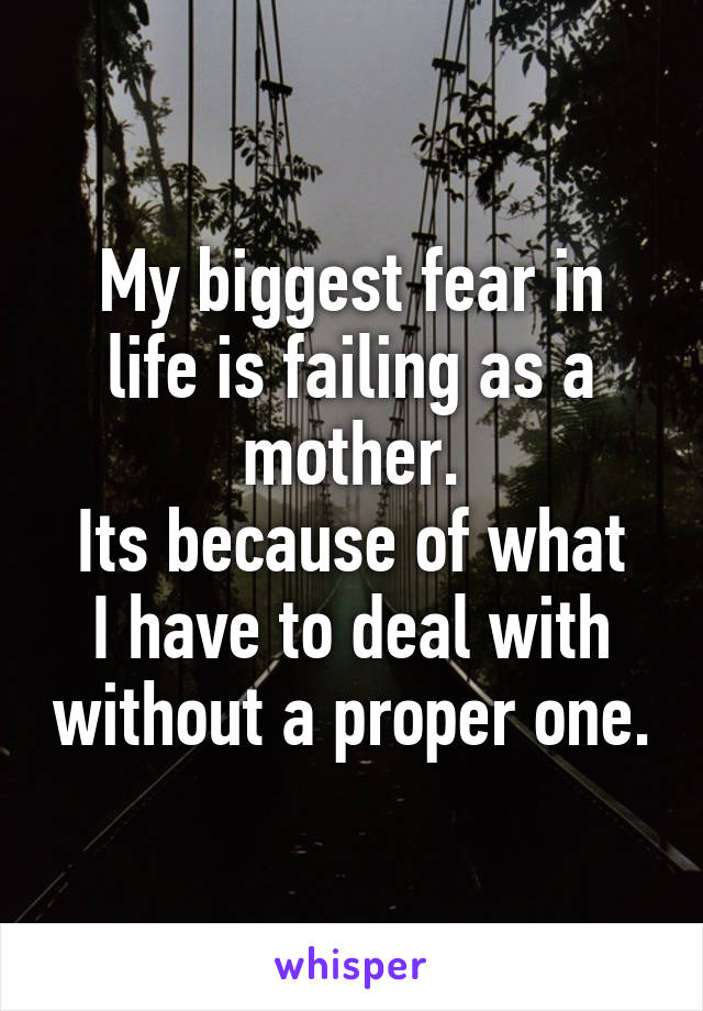 My biggest fear in life is failing as a mother. Its because of what I have to deal with without a proper one.