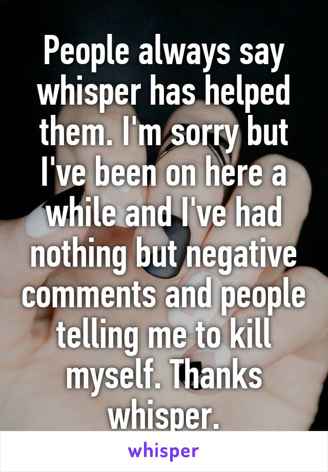 People always say whisper has helped them. I'm sorry but I've been on here a while and I've had nothing but negative comments and people telling me to kill myself. Thanks whisper.