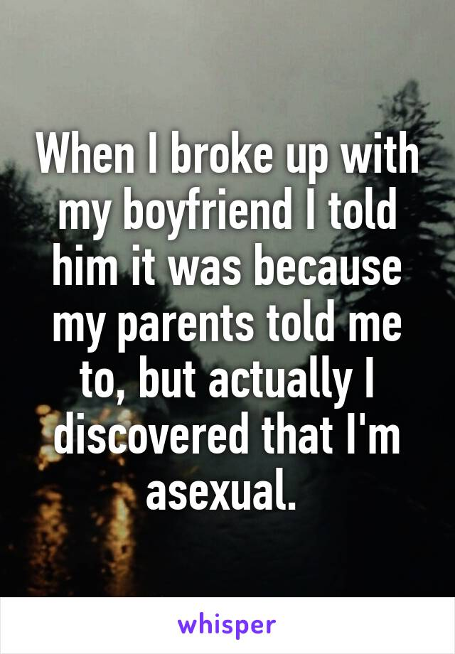 When I broke up with my boyfriend I told him it was because my parents told me to, but actually I discovered that I'm asexual.