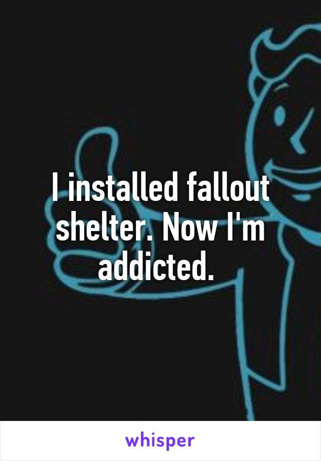 I installed fallout shelter. Now I'm addicted.