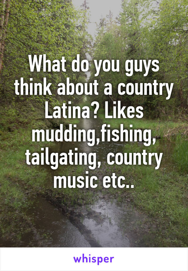 What do you guys think about a country Latina? Likes mudding,fishing, tailgating, country music etc..