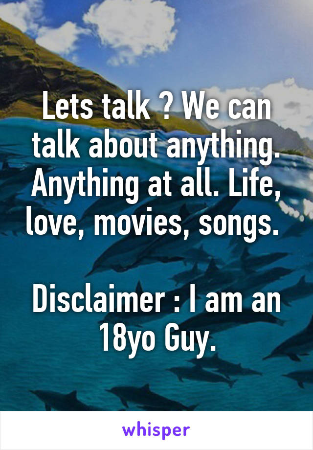 Lets talk ? We can talk about anything. Anything at all. Life, love, movies, songs.   Disclaimer : I am an 18yo Guy.