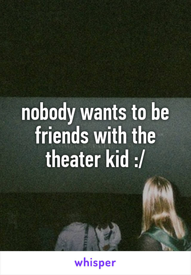 nobody wants to be friends with the theater kid :/