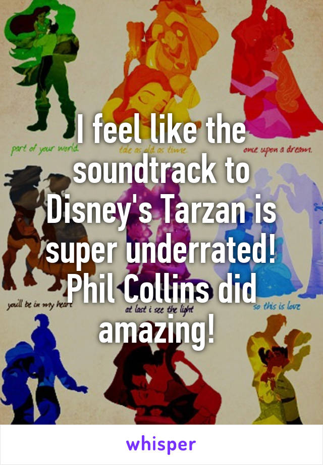 I feel like the soundtrack to Disney's Tarzan is super underrated! Phil Collins did amazing!