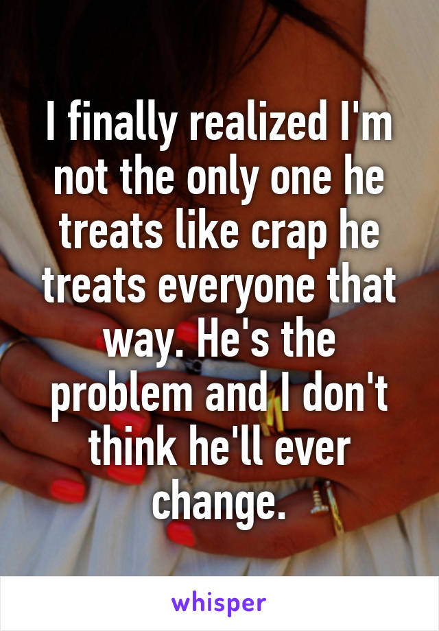 I finally realized I'm not the only one he treats like crap he treats everyone that way. He's the problem and I don't think he'll ever change.