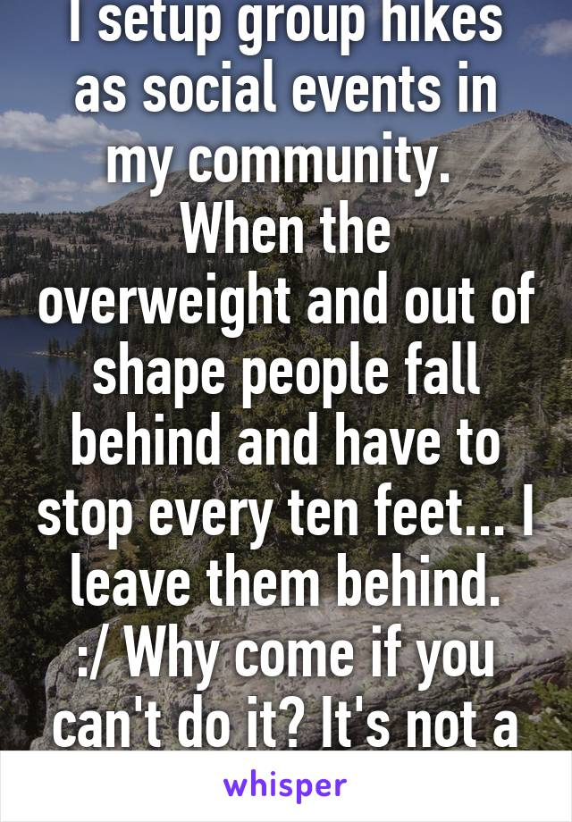 I setup group hikes as social events in my community.  When the overweight and out of shape people fall behind and have to stop every ten feet... I leave them behind. :/ Why come if you can't do it? It's not a leisure stroll.