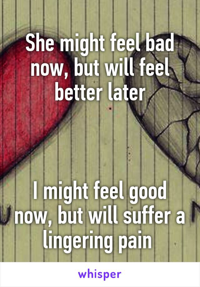 She might feel bad now, but will feel better later    I might feel good now, but will suffer a lingering pain