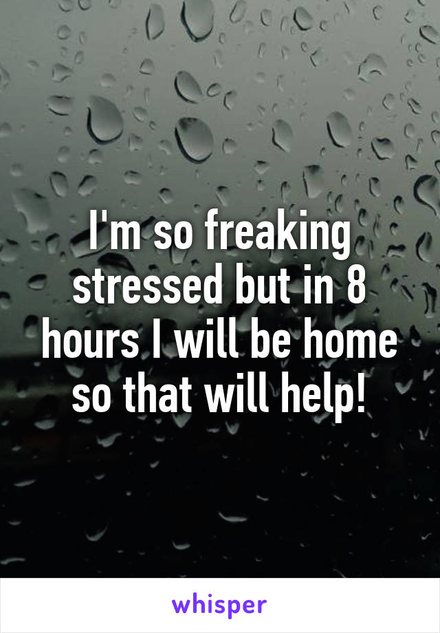I'm so freaking stressed but in 8 hours I will be home so that will help!