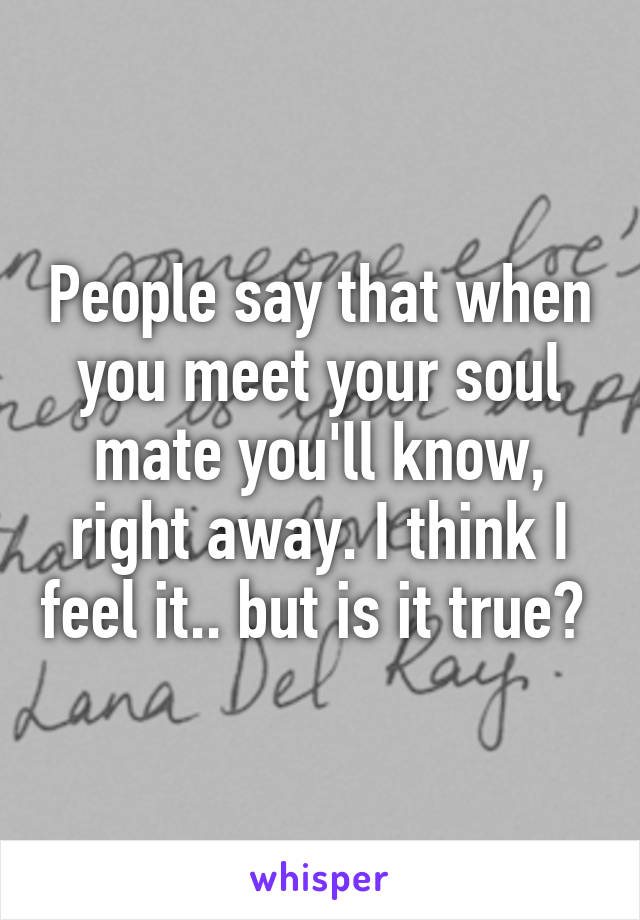 People say that when you meet your soul mate you'll know, right away. I think I feel it.. but is it true?