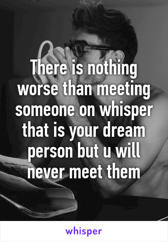 There is nothing worse than meeting someone on whisper that is your dream person but u will never meet them
