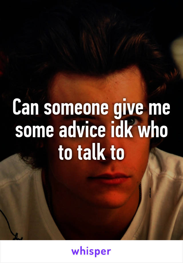 Can someone give me some advice idk who to talk to