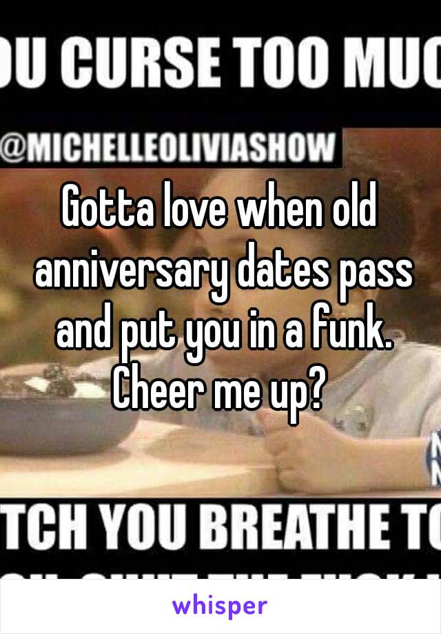 Gotta love when old anniversary dates pass and put you in a funk. Cheer me up?