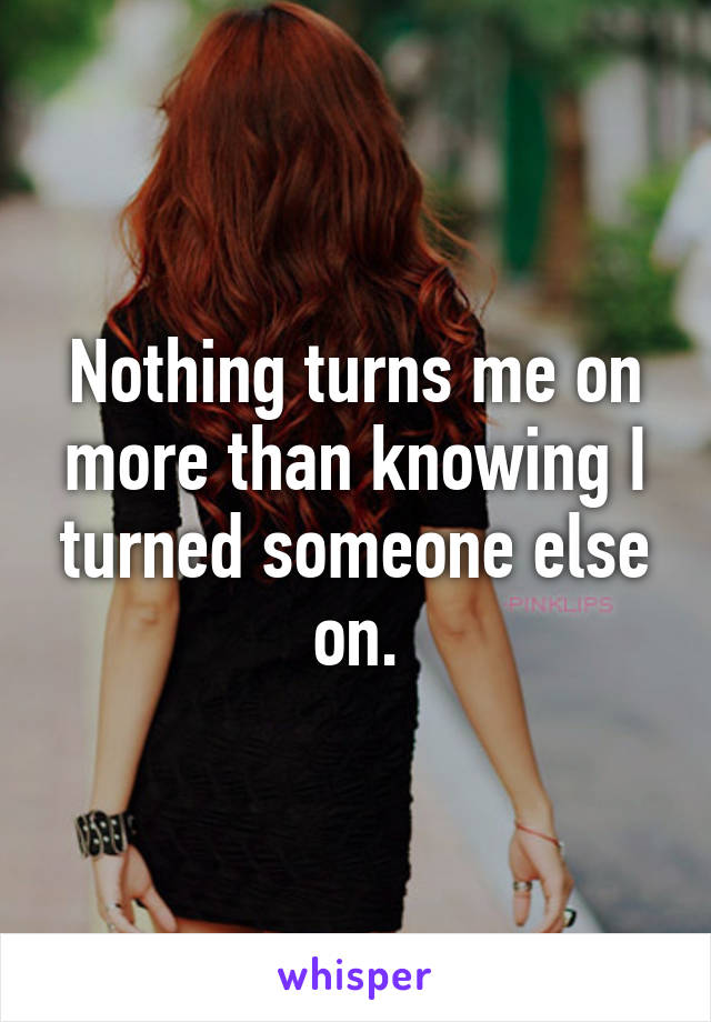 Nothing turns me on more than knowing I turned someone else on.