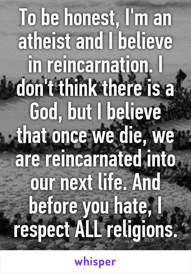 To be honest, I'm an atheist and I believe in reincarnation. I don't think there is a God, but I believe that once we die, we are reincarnated into our next life. And before you hate, I respect ALL religions.