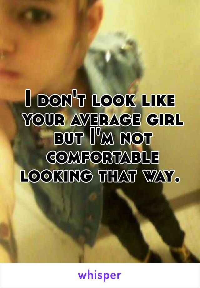 I don't look like your average girl but I'm not comfortable looking that way.