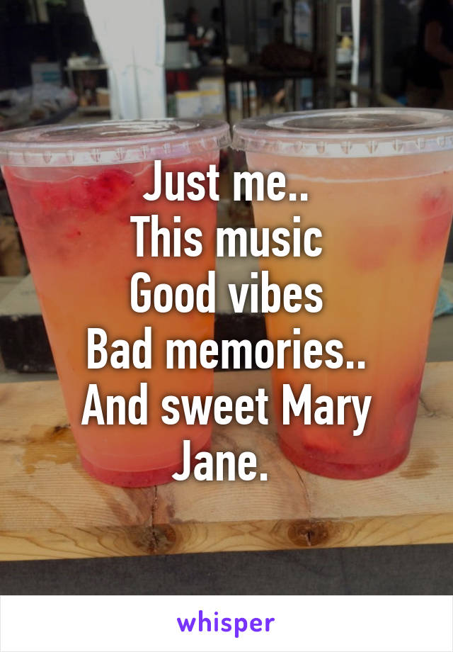 Just me.. This music Good vibes Bad memories.. And sweet Mary Jane.
