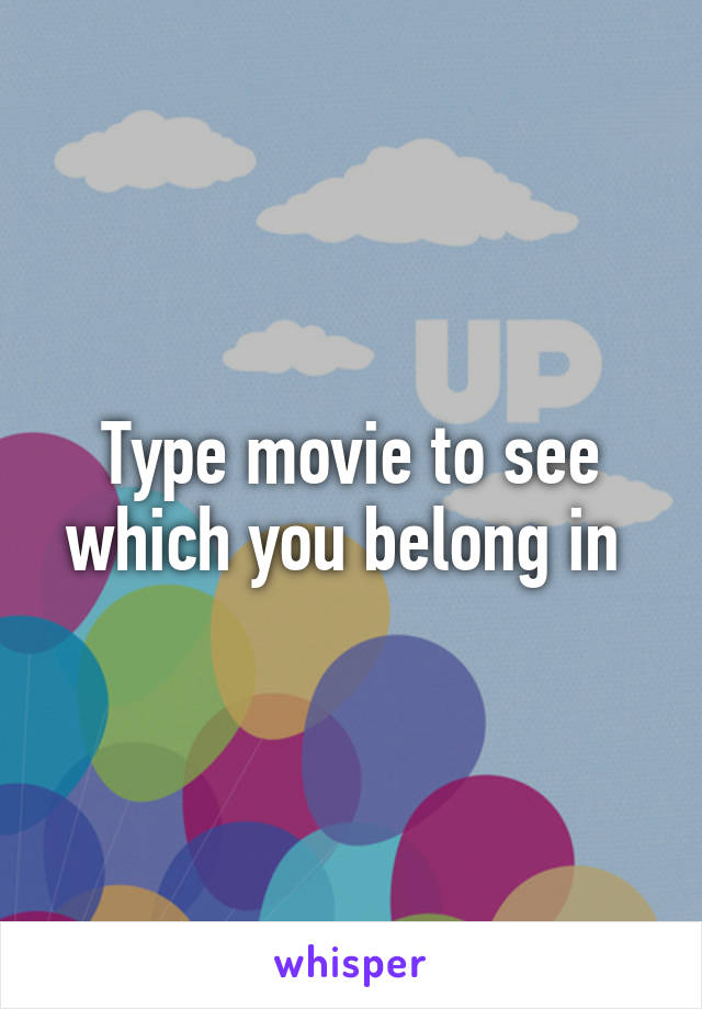 Type movie to see which you belong in