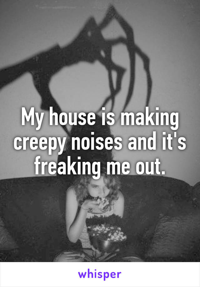 My house is making creepy noises and it's freaking me out.