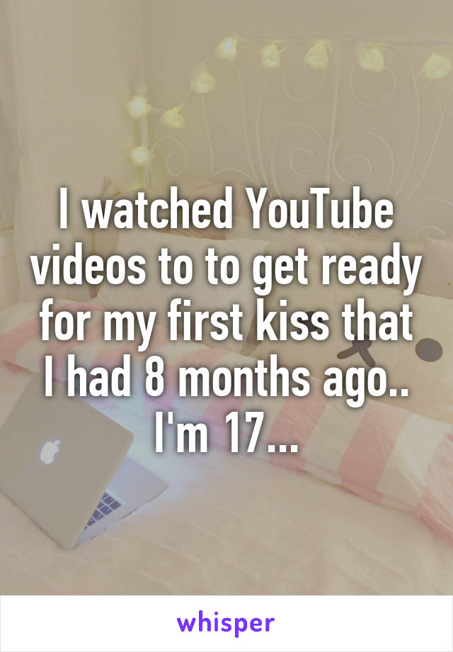 I watched YouTube videos to to get ready for my first kiss that I had 8 months ago.. I'm 17...