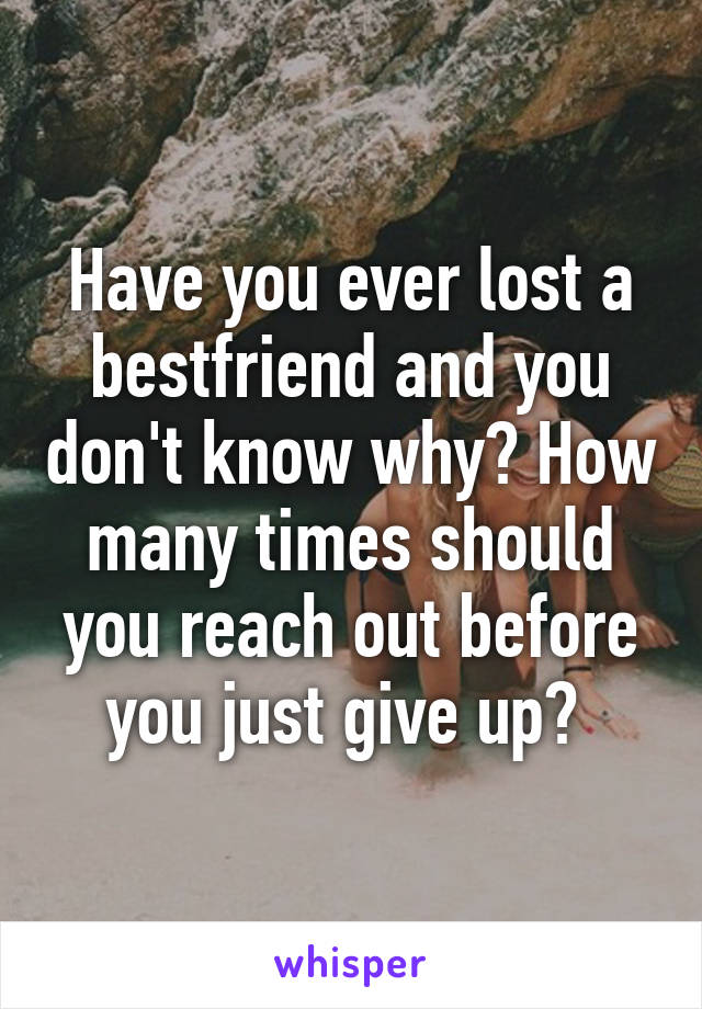 Have you ever lost a bestfriend and you don't know why? How many times should you reach out before you just give up?