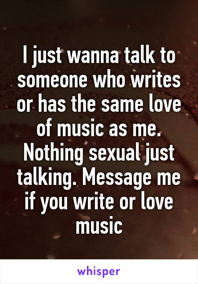 I just wanna talk to someone who writes or has the same love of music as me. Nothing sexual just talking. Message me if you write or love music