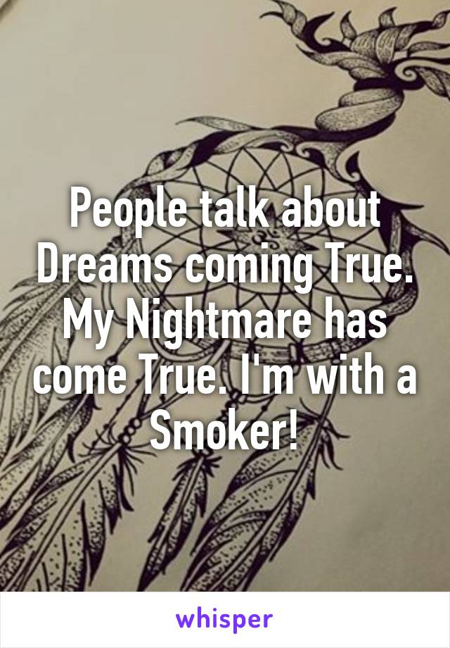 People talk about Dreams coming True. My Nightmare has come True. I'm with a Smoker!