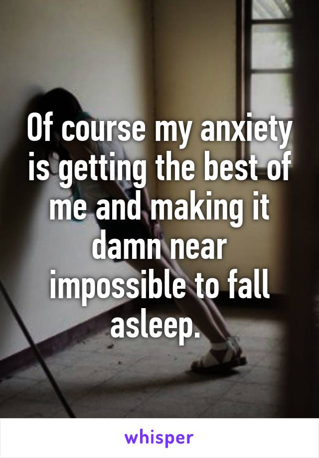 Of course my anxiety is getting the best of me and making it damn near impossible to fall asleep.