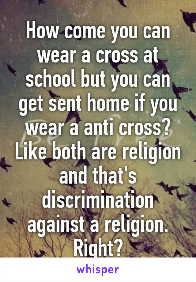 How come you can wear a cross at school but you can get sent home if you wear a anti cross? Like both are religion and that's discrimination against a religion. Right?