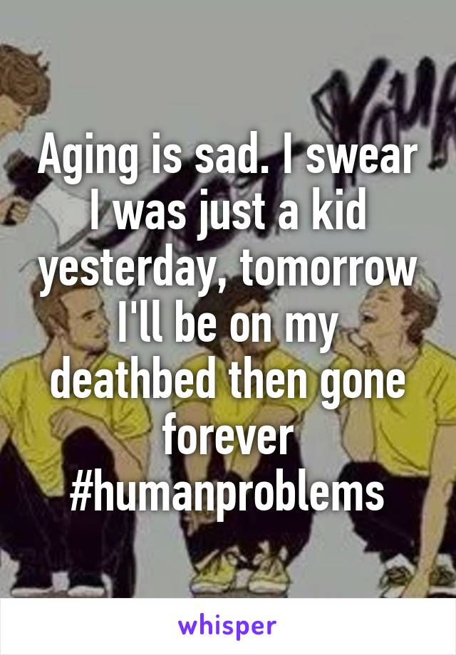 Aging is sad. I swear I was just a kid yesterday, tomorrow I'll be on my deathbed then gone forever #humanproblems