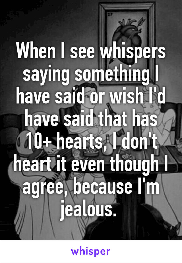 When I see whispers saying something I have said or wish I'd have said that has 10+ hearts, I don't heart it even though I agree, because I'm jealous.