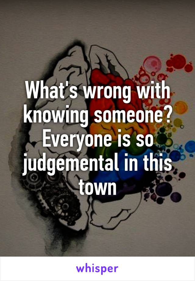 What's wrong with knowing someone? Everyone is so judgemental in this town