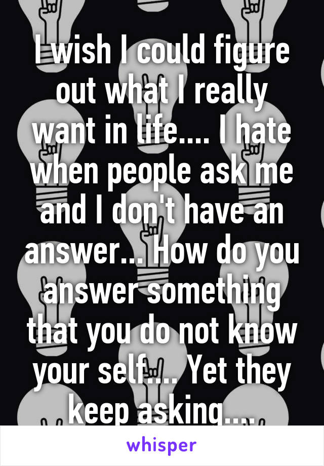 I wish I could figure out what I really want in life.... I hate when people ask me and I don't have an answer... How do you answer something that you do not know your self.... Yet they keep asking....