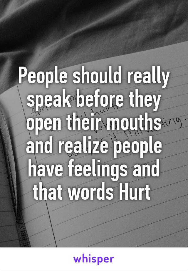 People should really speak before they open their mouths and realize people have feelings and that words Hurt