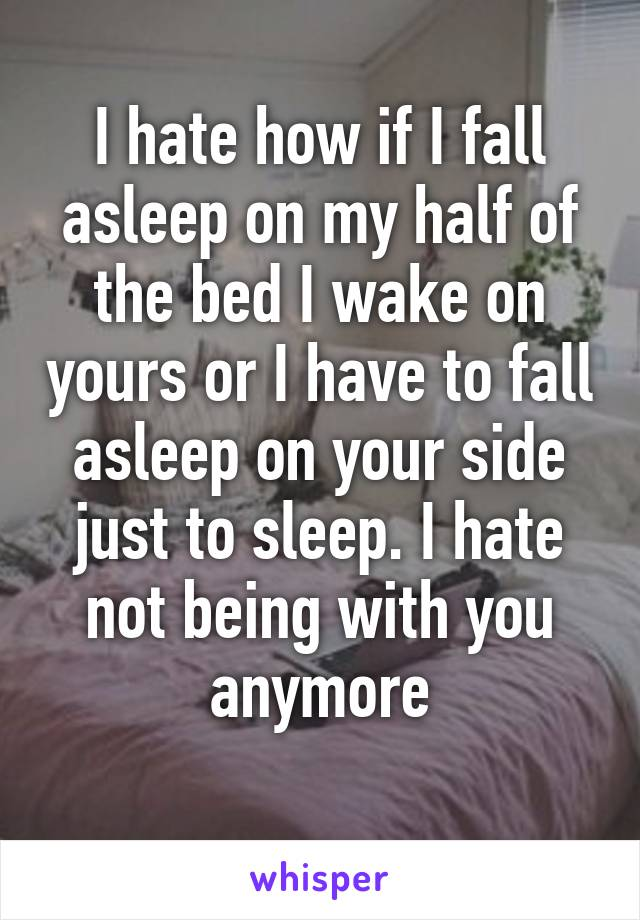 I hate how if I fall asleep on my half of the bed I wake on yours or I have to fall asleep on your side just to sleep. I hate not being with you anymore