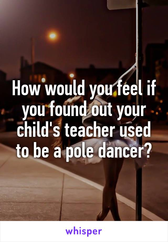 How would you feel if you found out your child's teacher used to be a pole dancer?