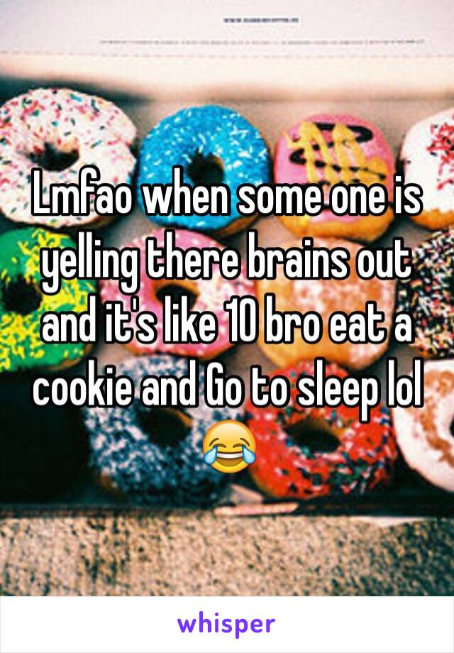 Lmfao when some one is yelling there brains out and it's like 10 bro eat a cookie and Go to sleep lol 😂
